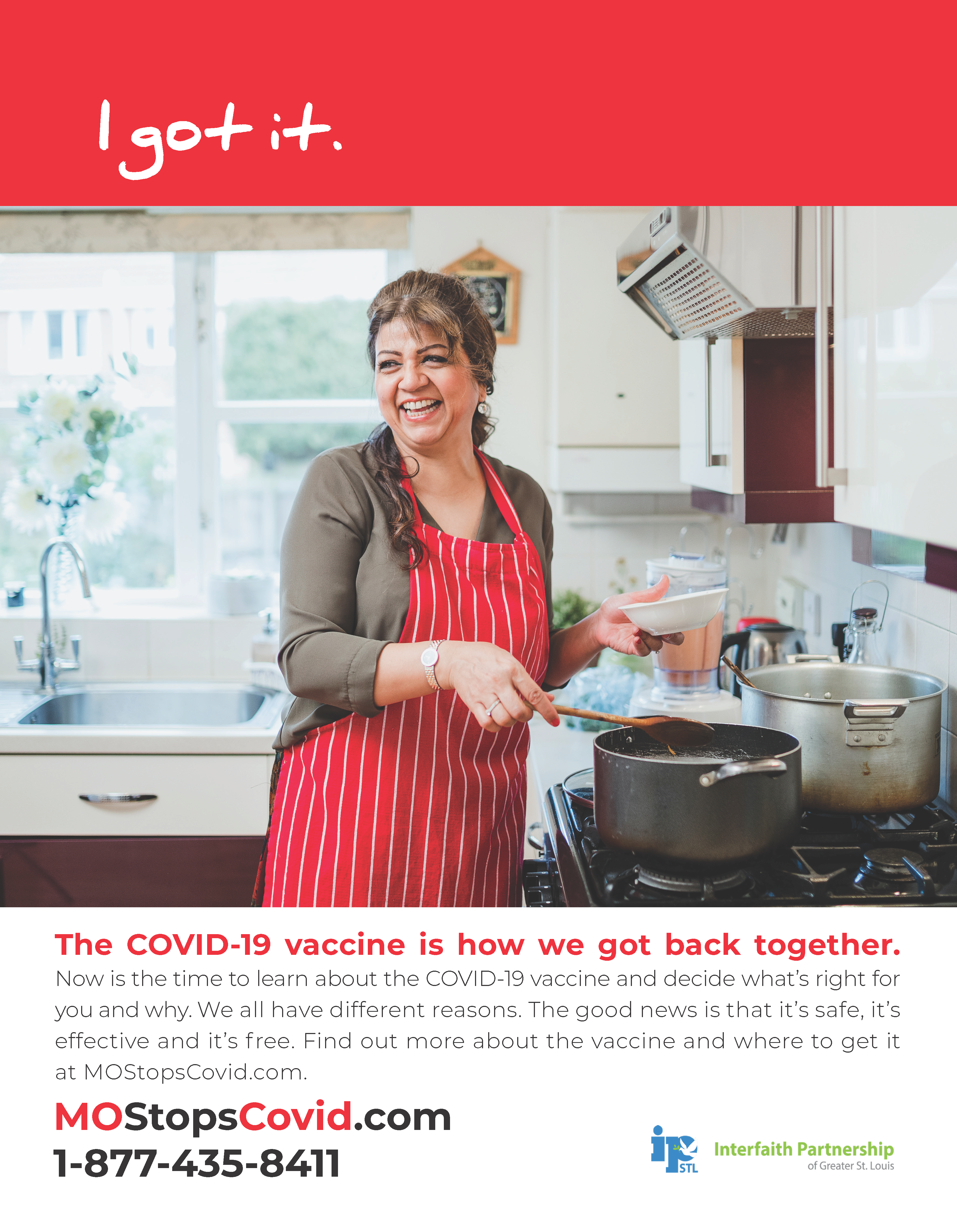 """Photograph of a woman cooking at her kitchen stove, smiling. Above, the text reads """"I got it"""" over a red border. Below, the text reads, """"The COVID-19 vaccine is how we got back together. Now is the time to learn about the COVID-19 vaccine and decide what's right for you and why. We all have different reasons. The good news is that it's safe, it's effective and it's free. FInd out more about the vaccine and where to get it at MOStopsCovid.com or by calling 1-877-435-8411. Courtesy of Interfaith Partnership of Greater St. Louis"""