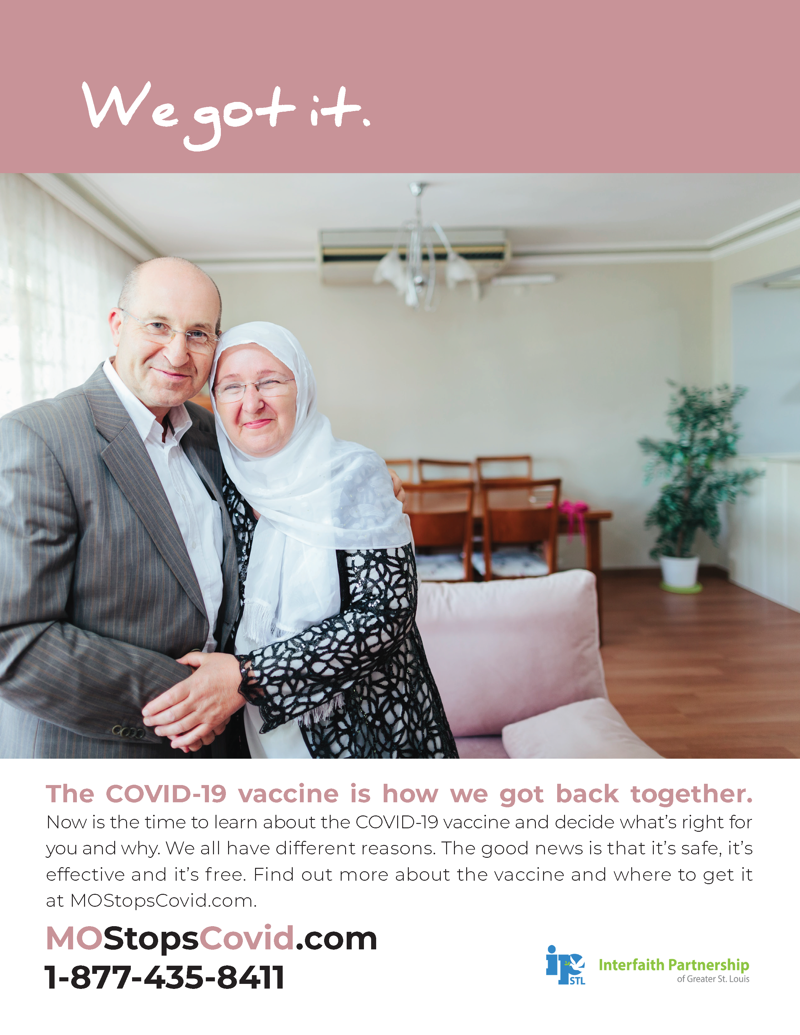 """Photograph of a couple holding hands and smiling directly at the camera in their living room. The woman is wearing a white headscarf. Above, the text reads """"We got it"""" over a pale pink border. Below, the text reads, """"The COVID-19 vaccine is how we got back together. Now is the time to learn about the COVID-19 vaccine and decide what's right for you and why. We all have different reasons. The good news is that it's safe, it's effective and it's free. FInd out more about the vaccine and where to get it at MOStopsCovid.com or by calling 1-877-435-8411. Courtesy of Interfaith Partnership of Greater St. Louis"""