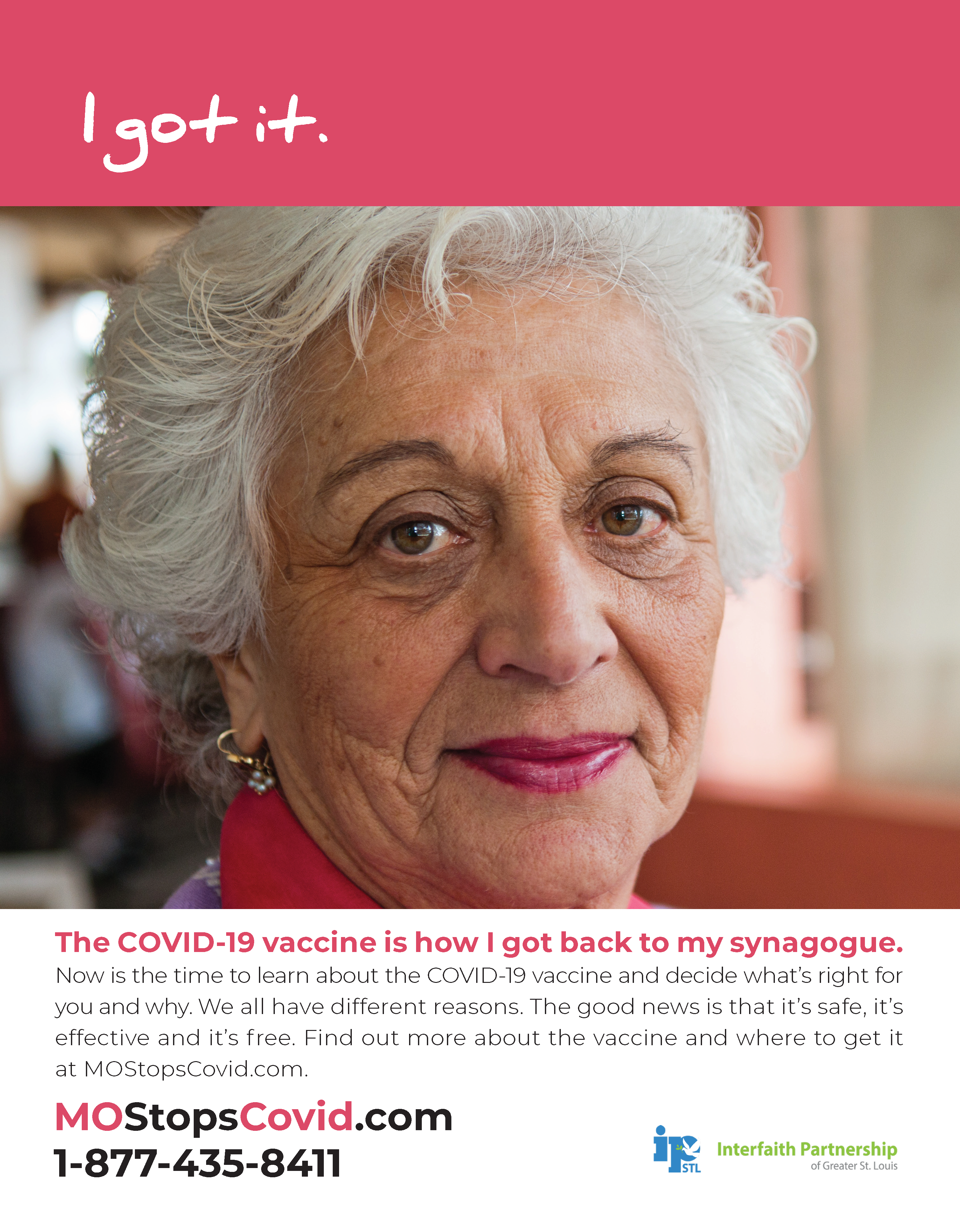 """Photograph of an older woman smiling directly at the camera. Above, the text reads """"I got it"""" over a red border. Below, the text reads, """"The COVID-19 vaccine is how I got back to my synagogue. Now is the time to learn about the COVID-19 vaccine and decide what's right for you and why. We all have different reasons. The good news is that it's safe, it's effective and it's free. Find out more about the vaccine and where to get it at MOStopsCovid.com or by calling 1-877-435-8411. Courtesy of Interfaith Partnership of Greater St. Louis."""