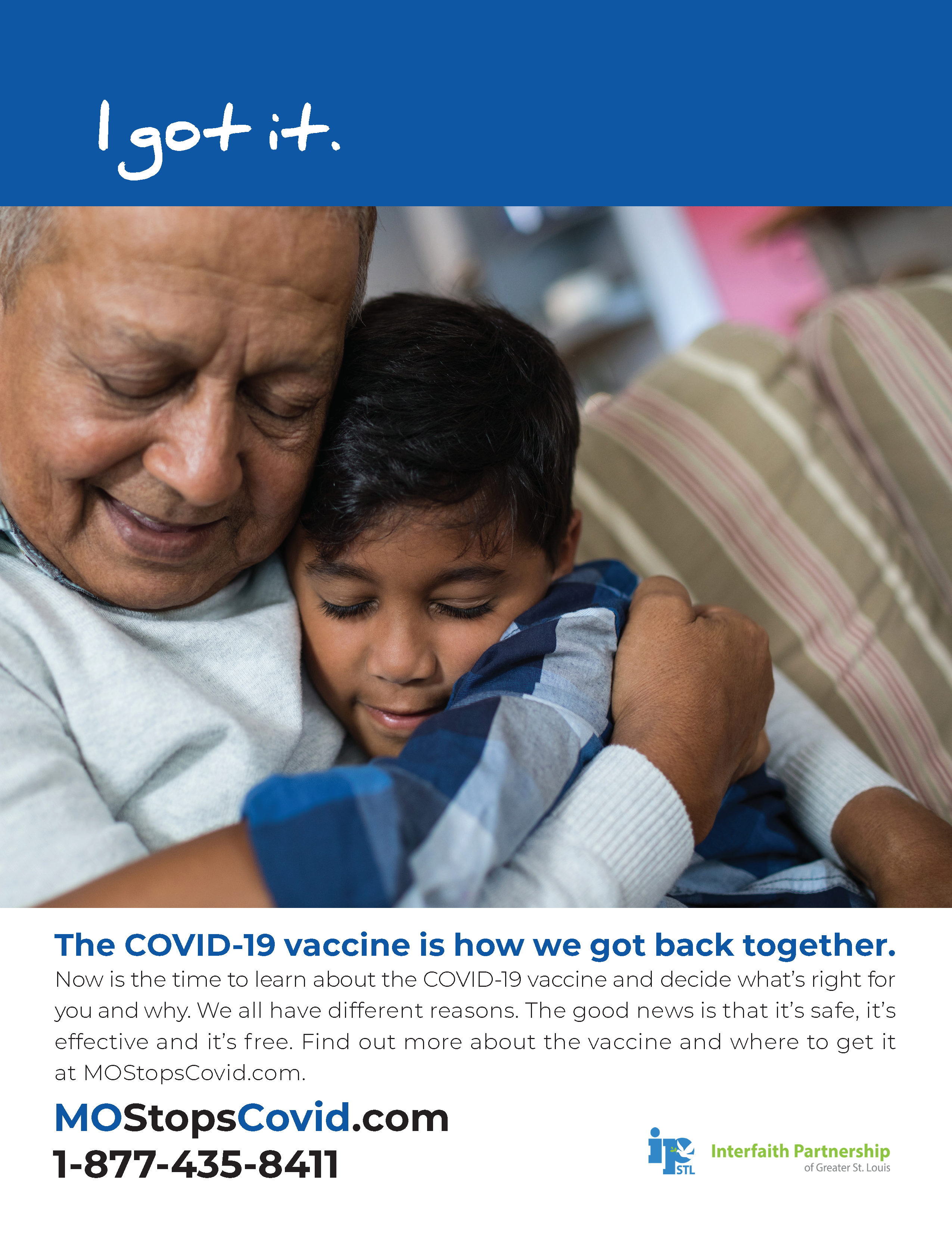 """Photograph of an older man hugging a young child. Above, the text reads """"I got it"""" over a blue border. Below, the text reads, """"The COVID-19 vaccine is how we got back together. Now is the time to learn about the COVID-19 vaccine and decide what's right for you and why. We all have different reasons. The good news is that it's safe, it's effective and it's free. FInd out more about the vaccine and where to get it at MOStopsCovid.com or by calling 1-877-435-8411. Courtesy of Interfaith Partnership of Greater St. Louis"""