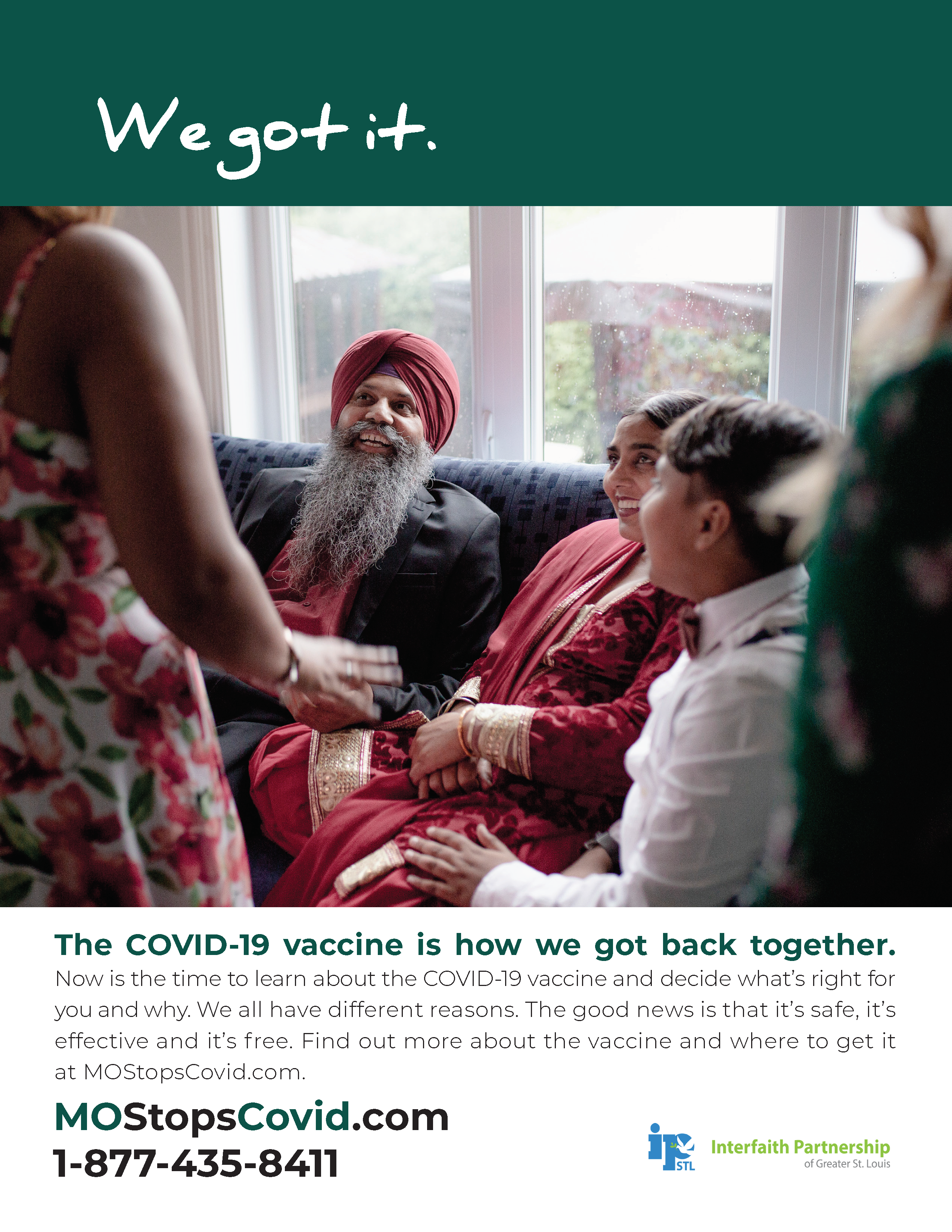"""A photograph showing a Sikh family laughing together on the couch. The central figure is a Sikh man wearing a red turban, smiling widely. Above, the text reads """"We got it"""" over a dark green border. Below, the text reads, """"The COVID-19 vaccine is how we got back together. Now is the time to learn about the COVID-19 vaccine and decide what's right for you and why. We all have different reasons. The good news is that it's safe, it's effective and it's free. FInd out more about the vaccine and where to get it at MOStopsCovid.com or by calling 1-877-435-8411. Courtesy of Interfaith Partnership of Greater St. Louis"""