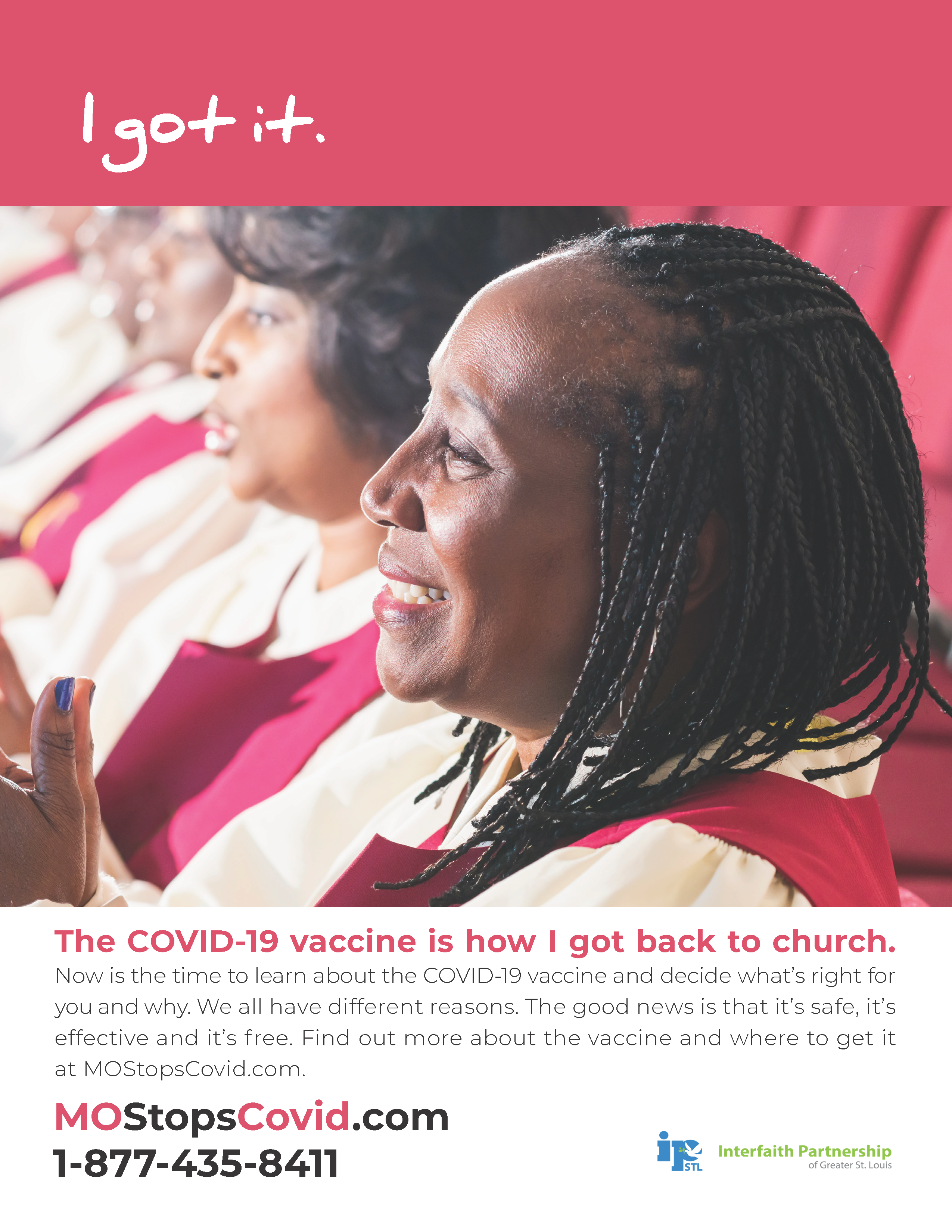 """Photograph of a middle-aged woman smiling while singing in a church choir. Above, text reads """"I got it"""" over red border. Below, the text reads: """"The COVID-19 vaccine is how I got back to church> Now is the time to learn about the COVID-19 vaccine and decide what's right for you and why. We all have different reasons. The good news is that it's safe, it's effective and it's free. Find out more about the vaccine and where to get it at MOStopsCovid.com or by calling 1-877-435-8411."""