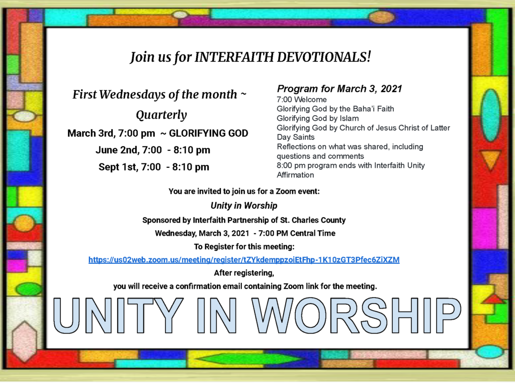 Join us for Interfaith Devotionals! First Wednesdays of the Month, quarterly. March 3rd, June 2nd, and Sept 1st at 7pm. The program for March 3 is: 7:00 welcome, followed by Glorifying God with the Baha'i Faith, Glorifying God with Islam, Glorifying God with the Church of Jesus Christ of Latter-day Saints, Reflections on what was shared, including a Q&A, and a unity affirmation. Register at the link in the main page's body text.