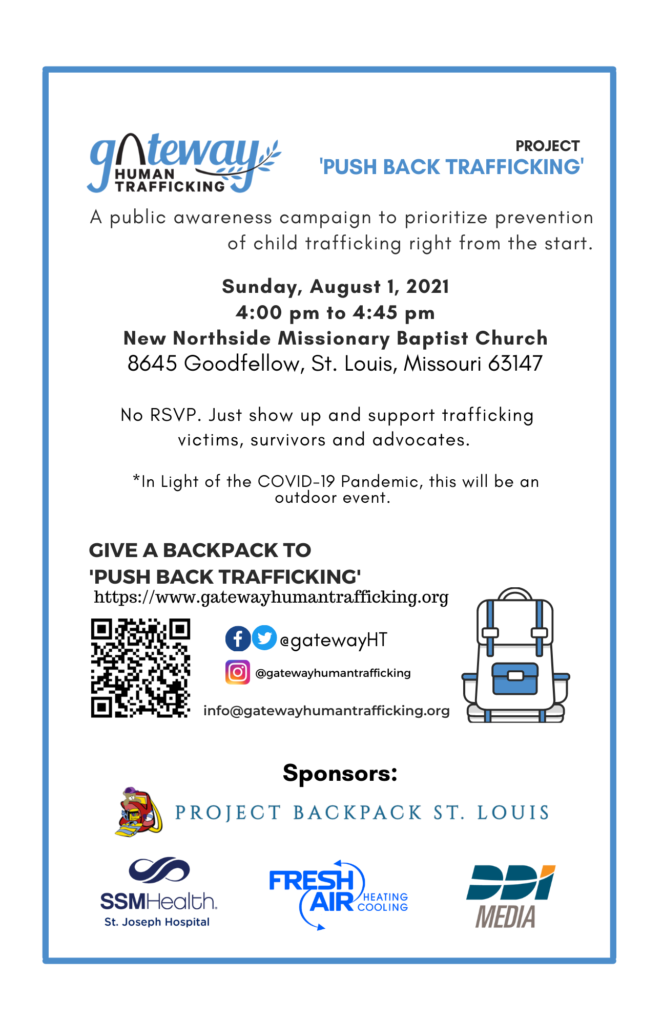 """Gateway Human Trafficking. Project """"Push Back Trafficking."""" A public awareness campaign to prioritize prevention of child trafficking right from the start. Sunday, August 1 2021 4:00pm to 4:45pm. New Northside Missionary Baptist Church, 8645 Goodfellow, St. Louis MO 63147. No RSVP. Just show up and support trafficking victims, survivors and avocates. In light of the COVID-19 Pandemic, this will be an outdoor event. Give a backpack to """"Push Back Trafficking."""" Visit https://www.gatewayhumantrafficking.org. Sponsors: Project Backpack St. Louis, SSM Health, Fresh Air Heating and Cooling, and DDI Media."""